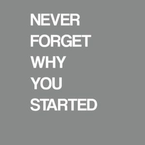 NeverForgetWhyYouStarted